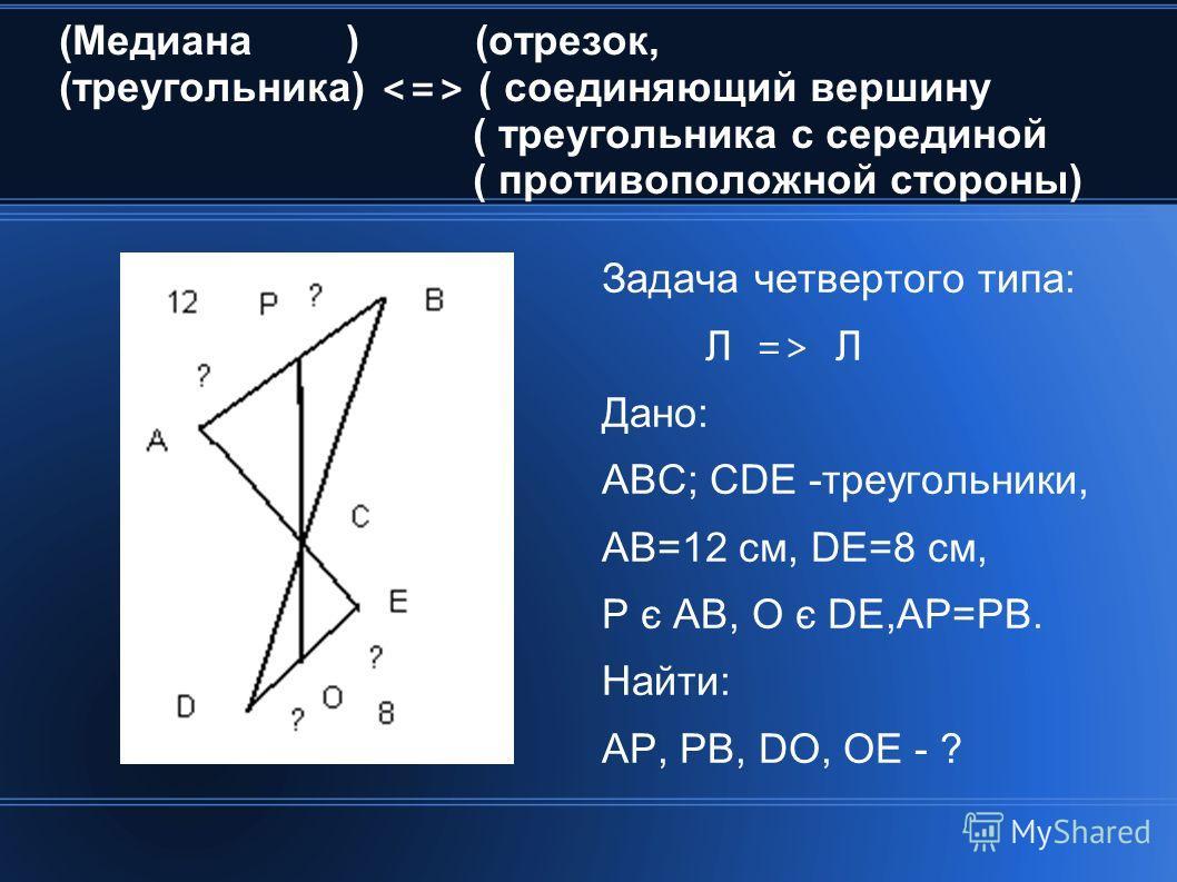 (Медиана ) (отрезок, (треугольника) ( соединяющий вершину ( треугольника с серединой ( противоположной стороны) Задача четвертого типа: Л => Л Дано: АВС; CDE -треугольники, АВ=12 см, DE=8 см, Р є АВ, О є DE,АР=РВ. Найти: АР, РВ, DO, OE - ?