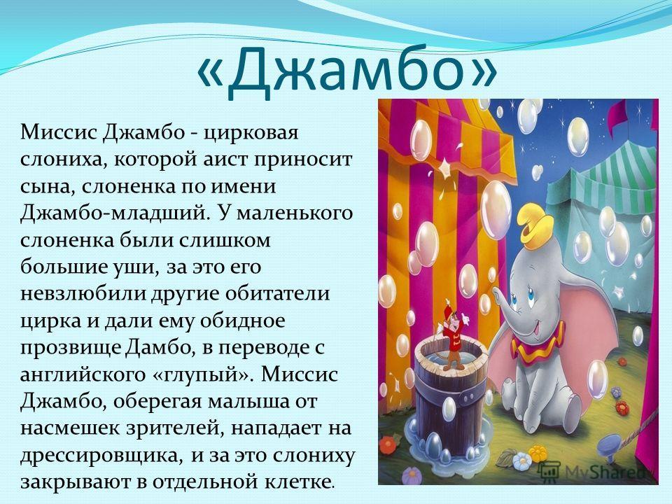 «Джамбо» Миссис Джамбо - цирковая слониха, которой аист приносит сына, слоненка по имени Джамбо-младший. У маленького слоненка были слишком большие уши, за это его невзлюбили другие обитатели цирка и дали ему обидное прозвище Дамбо, в переводе с англ