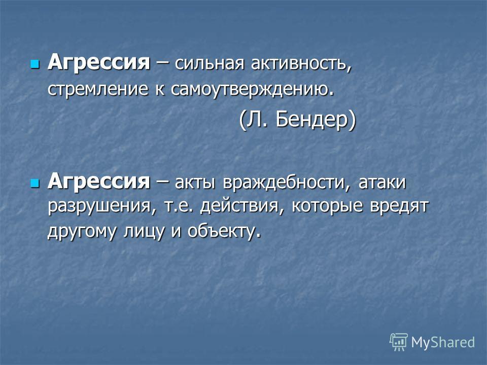 Агрессия – сильная активность, стремление к самоутверждению. Агрессия – сильная активность, стремление к самоутверждению. (Л. Бендер) (Л. Бендер) Агрессия – акты враждебности, атаки разрушения, т.е. действия, которые вредят другому лицу и объекту. Аг