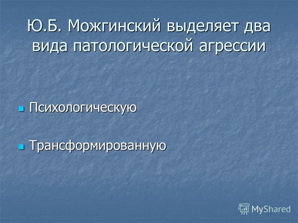 Ю.Б. Можгинский выделяет два вида патологической агрессии Психологическую Психологическую Трансформированную Трансформированную