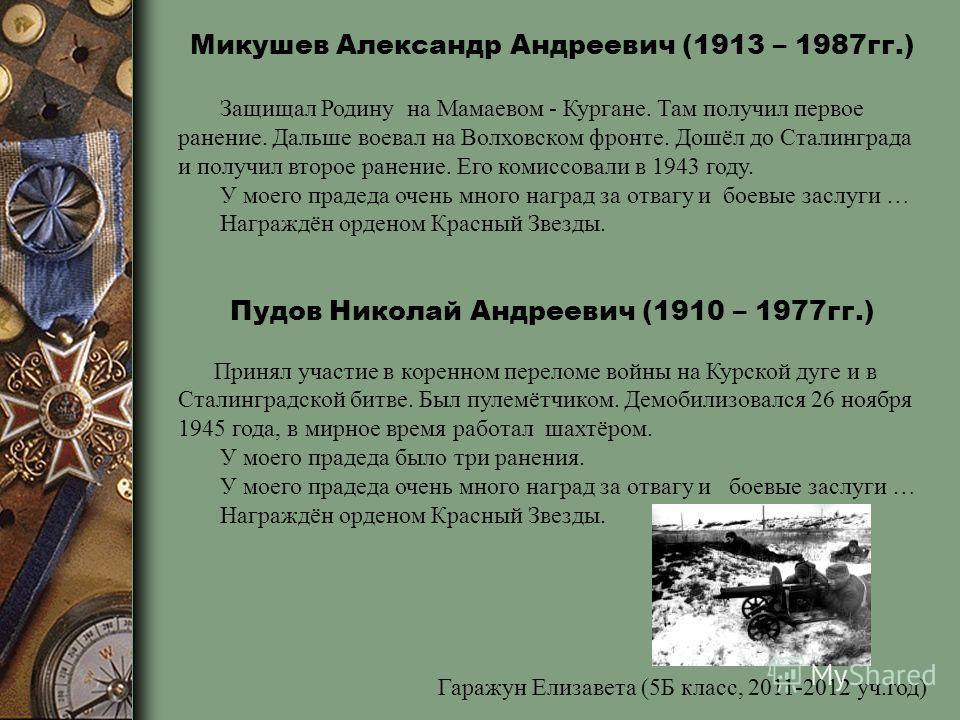 Микушев Александр Андреевич (1913 – 1987гг.) Защищал Родину на Мамаевом - Кургане. Там получил первое ранение. Дальше воевал на Волховском фронте. Дошёл до Сталинграда и получил второе ранение. Его комиссовали в 1943 году. У моего прадеда очень много