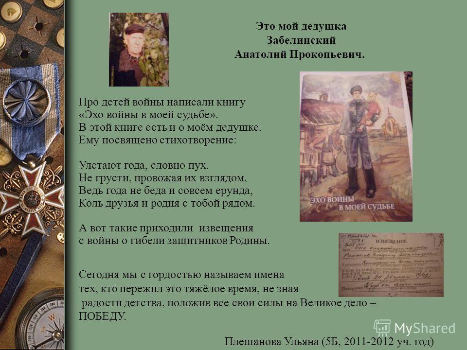 Это мой дедушка Забелинский Анатолий Прокопьевич. Про детей войны написали книгу «Эхо войны в моей судьбе». В этой книге есть и о моём дедушке. Ему посвящено стихотворение: Улетают года, словно пух. Не грусти, провожая их взглядом, Ведь года не беда