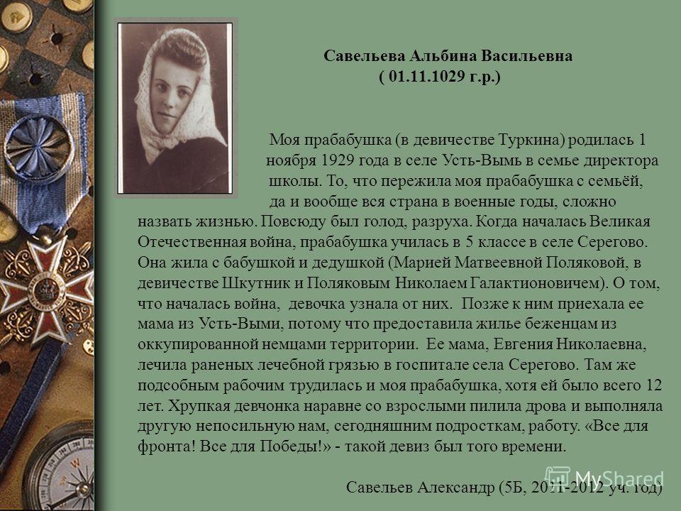 Савельева Альбина Васильевна ( 01.11.1029 г.р.) Моя прабабушка (в девичестве Туркина) родилась 1 ноября 1929 года в селе Усть-Вымь в семье директора школы. То, что пережила моя прабабушка с семьёй, да и вообще вся страна в военные годы, сложно назват
