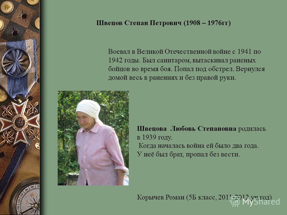 Швецова Любовь Степановна родилась в 1939 году. Когда началась война ей было два года. У неё был брат, пропал без вести. Швецов Степан Петрович (1908 – 1976гг) Воевал в Великой Отечественной войне с 1941 по 1942 годы. Был санитаром, вытаскивал ранены