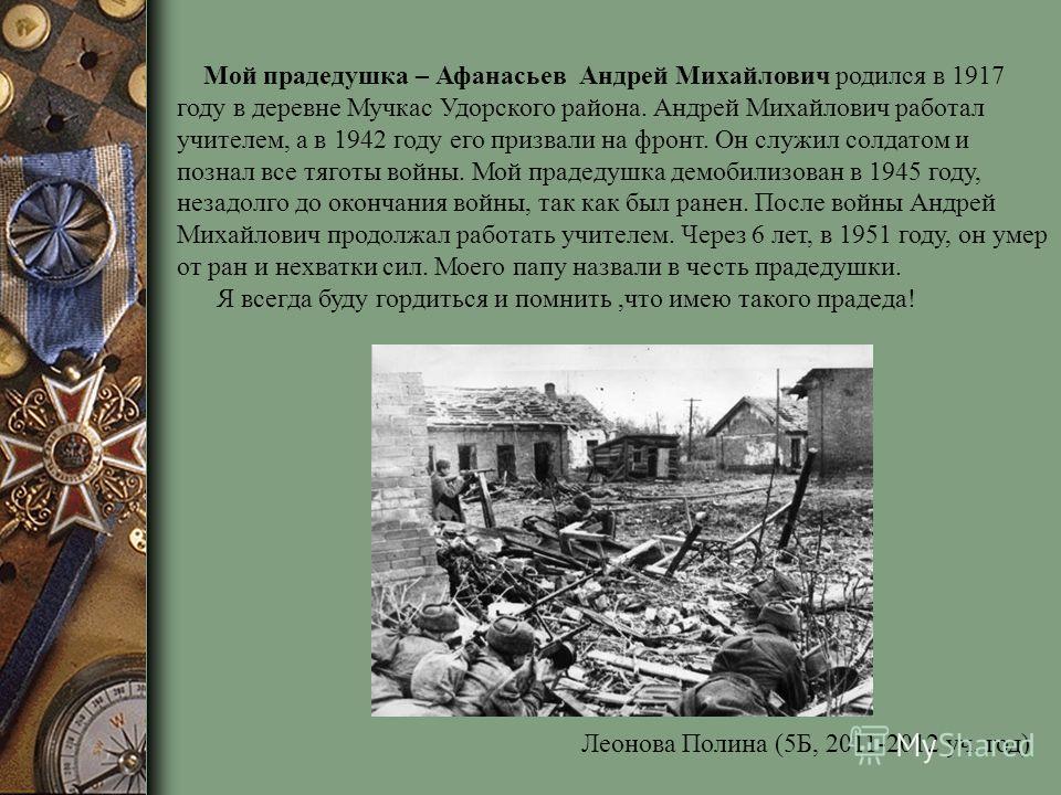 Мой прадедушка – Афанасьев Андрей Михайлович родился в 1917 году в деревне Мучкас Удорского района. Андрей Михайлович работал учителем, а в 1942 году его призвали на фронт. Он служил солдатом и познал все тяготы войны. Мой прадедушка демобилизован в