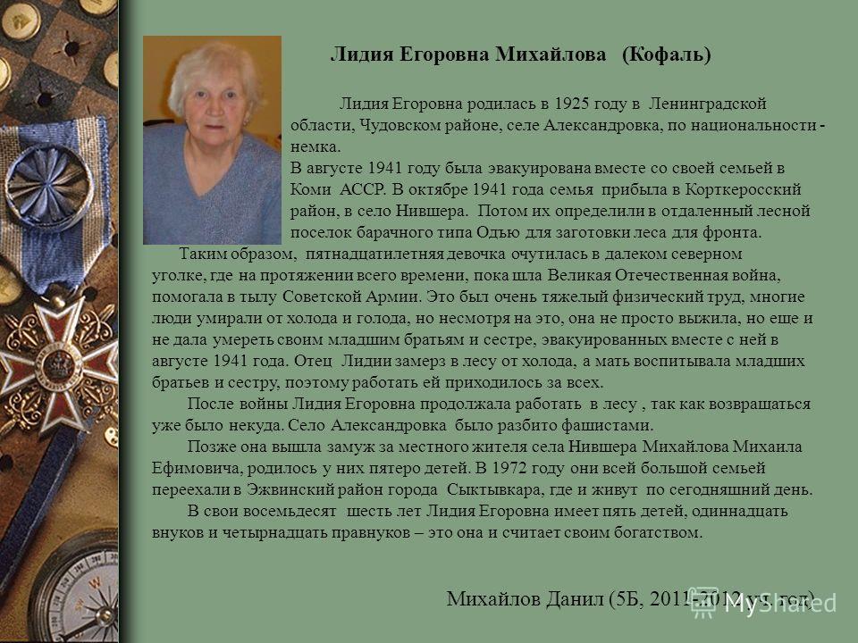 Лидия Егоровна Михайлова (Кофаль) Лидия Егоровна родилась в 1925 году в Ленинградской области, Чудовском районе, селе Александровка, по национальности - немка. В августе 1941 году была эвакуирована вместе со своей семьей в Коми АССР. В октябре 1941 г