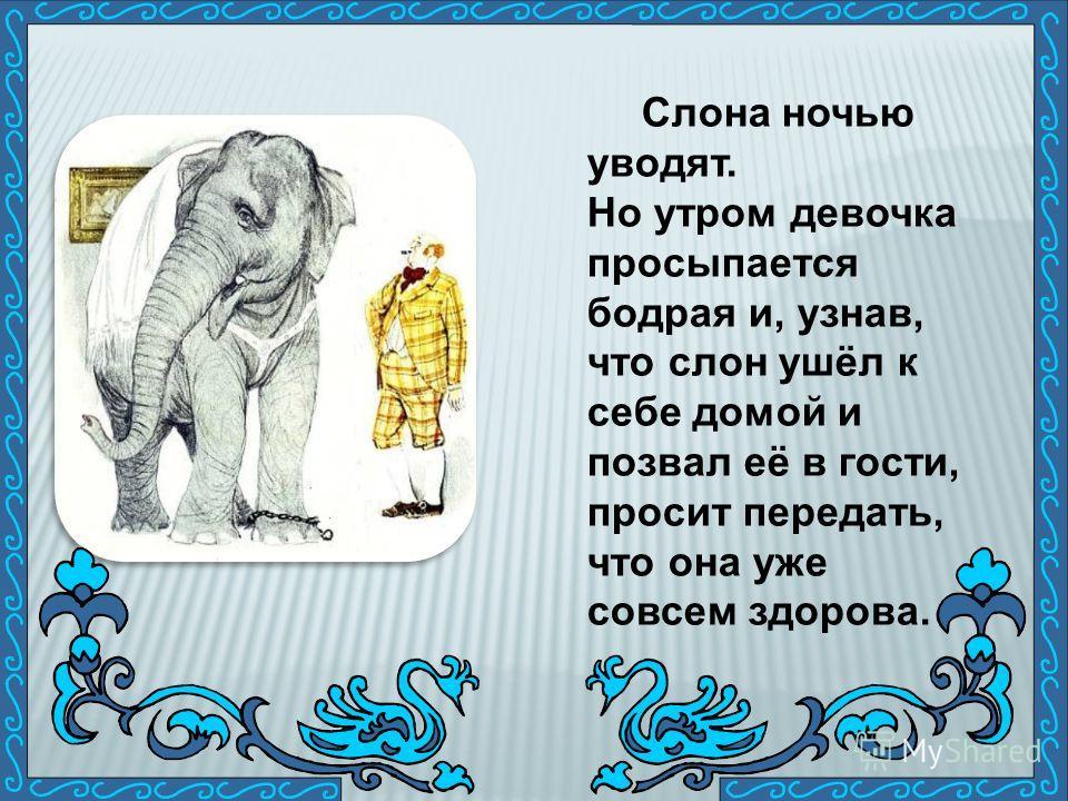 Слона ночью уводят. Но утром девочка просыпается бодрая и, узнав, что слон ушёл к себе домой и позвал её в гости, просит передать, что она уже совсем здорова.
