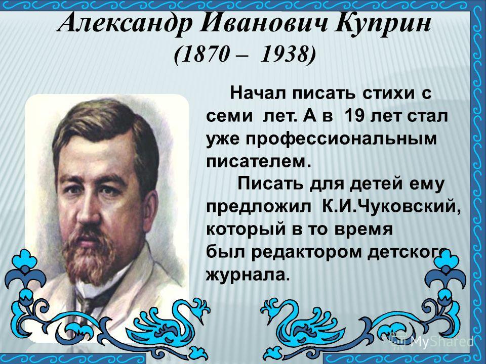 Александр Иванович Куприн (1870 – 1938) Начал писать стихи с семи лет. А в 19 лет стал уже профессиональным писателем. Писать для детей ему предложил К.И.Чуковский, который в то время был редактором детского журнала.