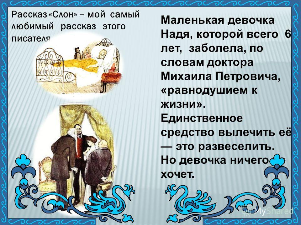 Рассказ «Слон» – мой самый любимый рассказ этого писателя. Маленькая девочка Надя, которой всего 6 лет, заболела, по словам доктора Михаила Петровича, «равнодушием к жизни». Единственное средство вылечить её это развеселить. Но девочка ничего не хоче