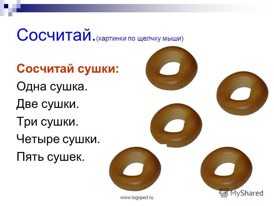 www.logoped.ru Сосчитай. (картинки по щелчку мыши) Сосчитай сушки: Одна сушка. Две сушки. Три сушки. Четыре сушки. Пять сушек.