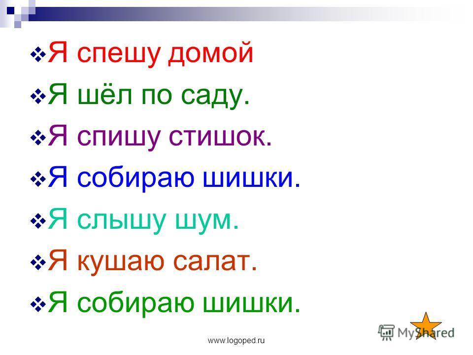 www.logoped.ru Я спешу домой Я шёл по саду. Я спишу стишок. Я собираю шишки. Я слышу шум. Я кушаю салат. Я собираю шишки.