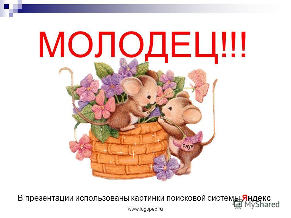 www.logoped.ru МОЛОДЕЦ!!! В презентации использованы картинки поисковой системы Яндекс