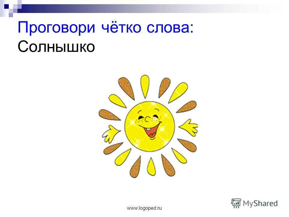 www.logoped.ru Проговори чётко слова: Солнышко