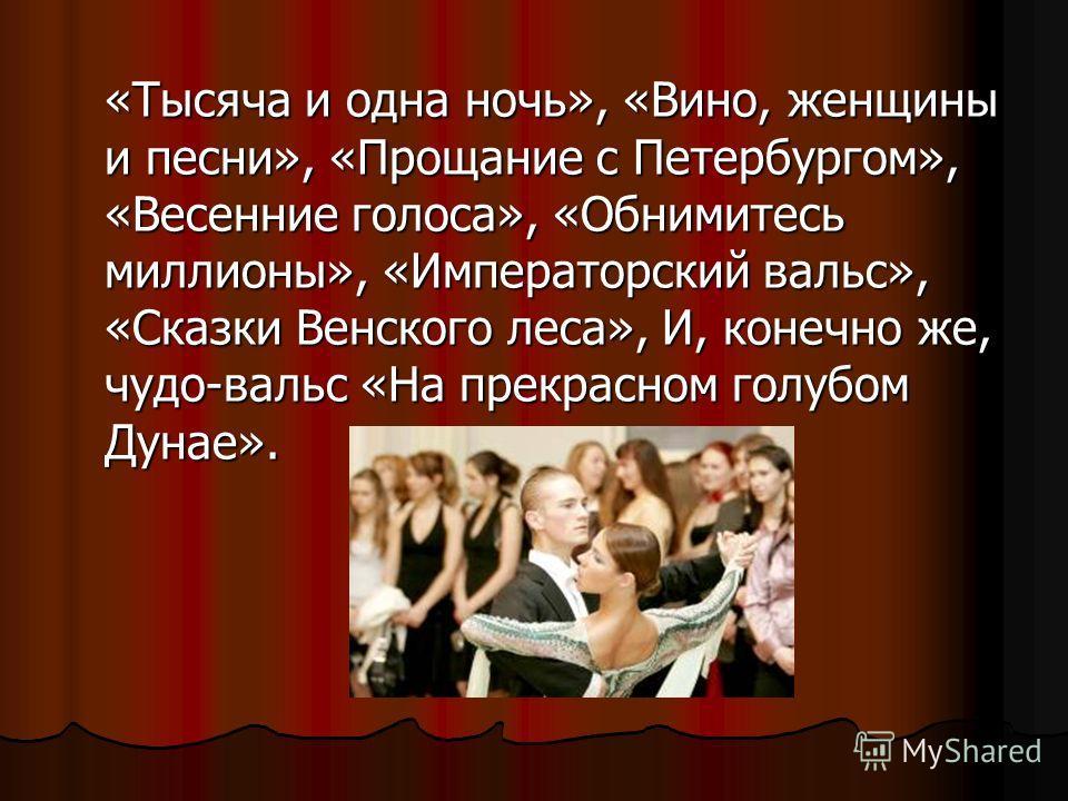 «Тысяча и одна ночь», «Вино, женщины и песни», «Прощание с Петербургом», «Весенние голоса», «Обнимитесь миллионы», «Императорский вальс», «Сказки Венского леса», И, конечно же, чудо-вальс «На прекрасном голубом Дунае».