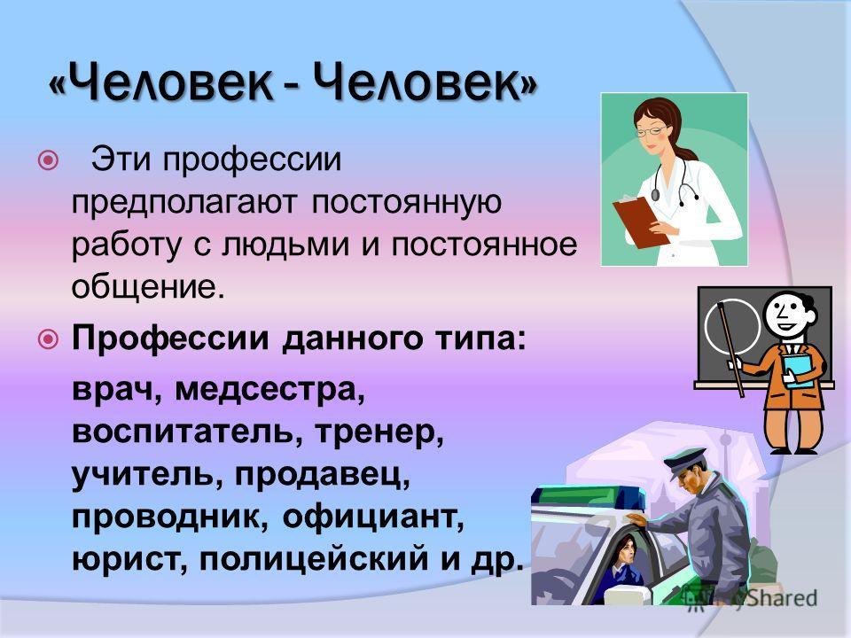 «Человек - Человек» Эти профессии предполагают постоянную работу с людьми и постоянное общение. Профессии данного типа: врач, медсестра, воспитатель, тренер, учитель, продавец, проводник, официант, юрист, полицейский и др.