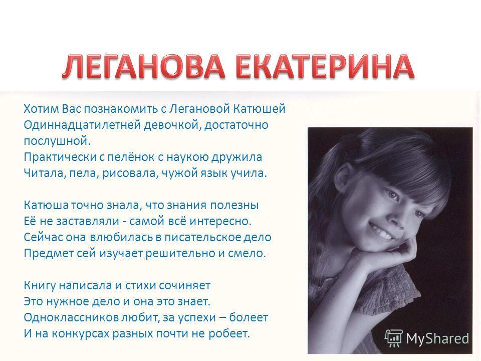 Хотим Вас познакомить с Легановой Катюшей Одиннадцатилетней девочкой, достаточно послушной. Практически с пелёнок с наукою дружила Читала, пела, рисовала, чужой язык учила. Катюша точно знала, что знания полезны Её не заставляли - самой всё интересно
