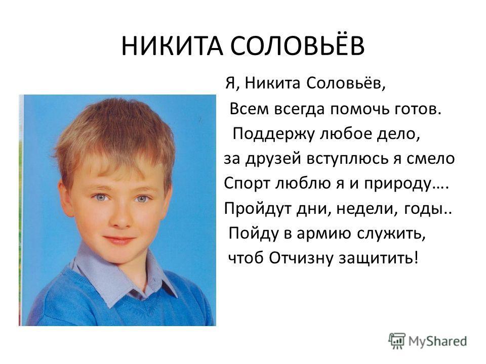 НИКИТА СОЛОВЬЁВ Я, Никита Соловьёв, Вс Всем всегда помочь готов. Поддержу любое дело, за друзей вступлюсь я смело Спорт люблю я и природу…. Пройдут дни, недели, годы.. Пойду в армию служить, чтоб Отчизну защитить! ВВ