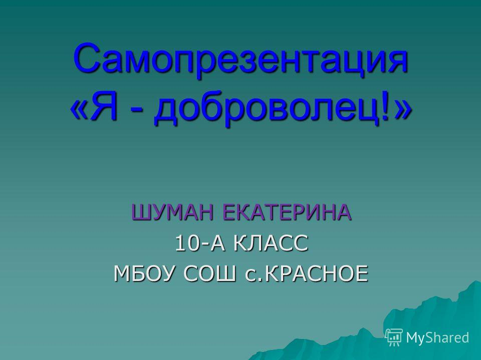 Самопрезентация «Я - доброволец!» ШУМАН ЕКАТЕРИНА 10-А КЛАСС МБОУ СОШ с.КРАСНОЕ
