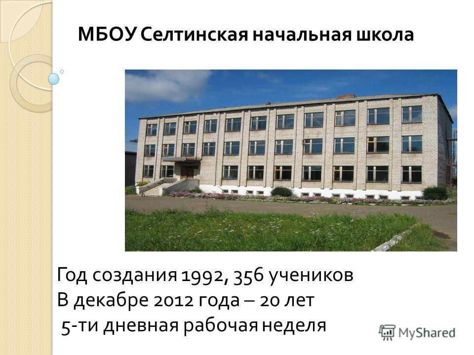 Год создания 1992, 356 учеников В декабре 2012 года – 20 лет 5-ти дневная рабочая неделя МБОУ Селтинская начальная школа