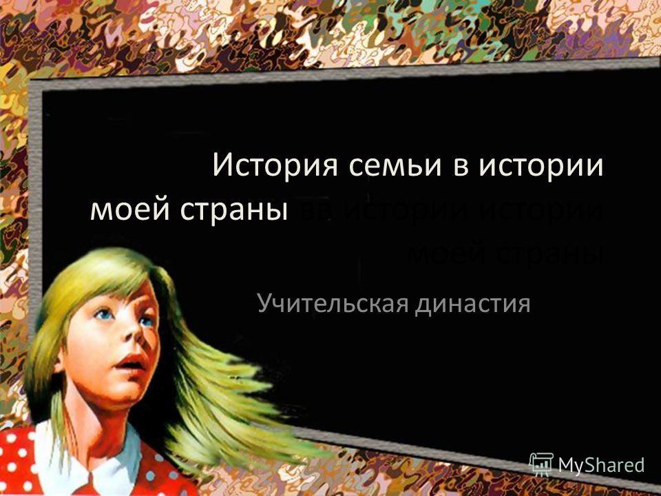 История семьи в истории моей страны вв истории истории моей страны Учительская династия