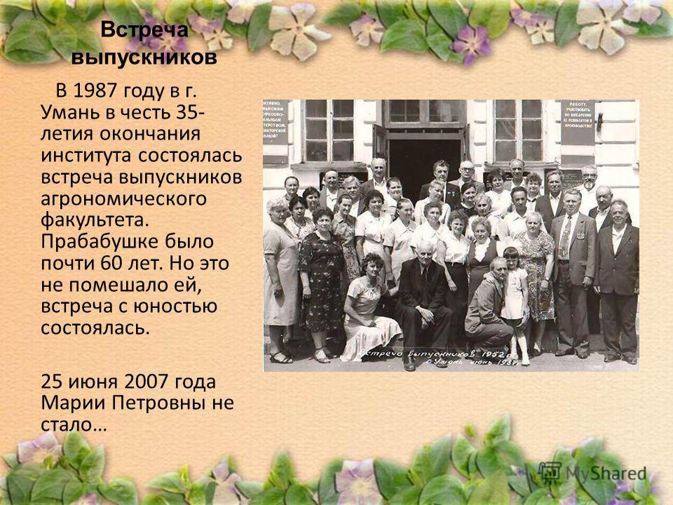 Встреча выпускников В 1987 году в г. Умань в честь 35- летия окончания института состоялась встреча выпускников агрономического факультета. Прабабушке было почти 60 лет. Но это не помешало ей, встреча с юностью состоялась. 25 июня 2007 года Марии Пет