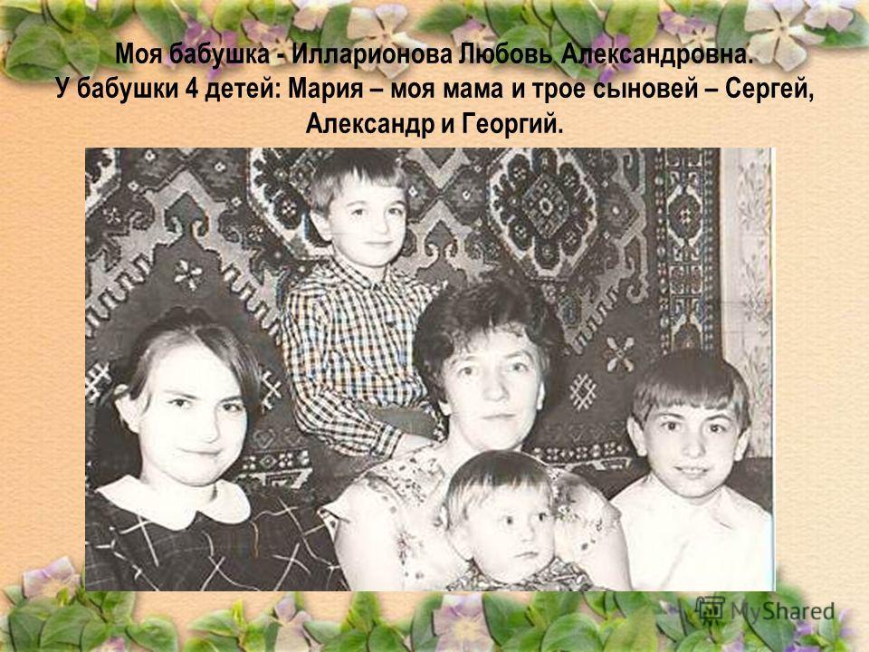 Моя бабушка - Илларионова Любовь Александровна. У бабушки 4 детей: Мария – моя мама и трое сыновей – Сергей, Александр и Георгий.