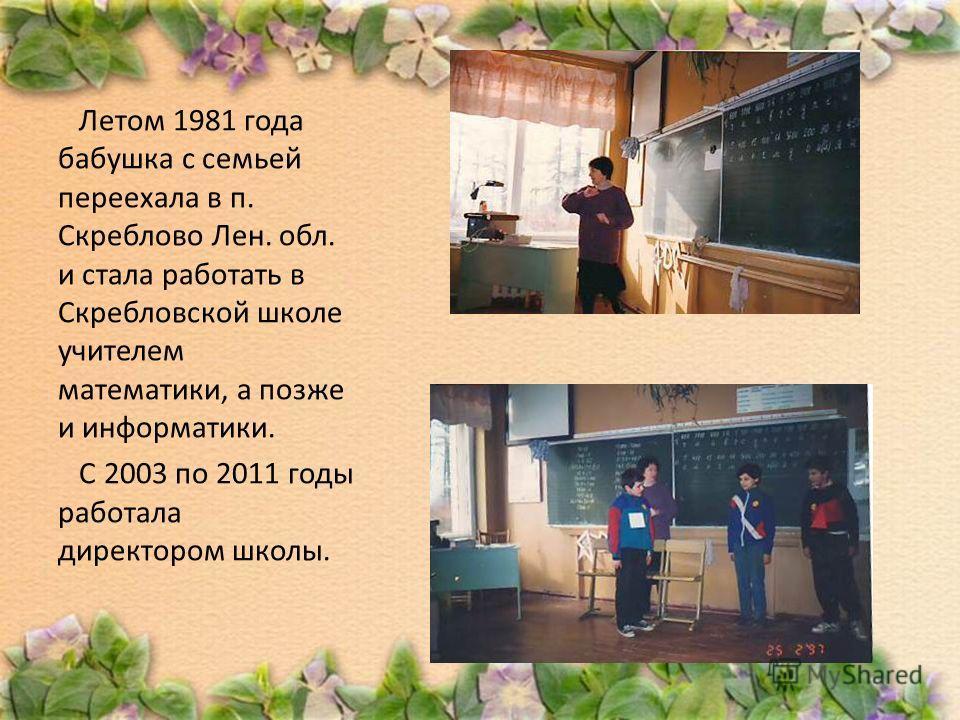 Летом 1981 года бабушка с семьей переехала в п. Скреблово Лен. обл. и стала работать в Скребловской школе учителем математики, а позже и информатики. С 2003 по 2011 годы работала директором школы.