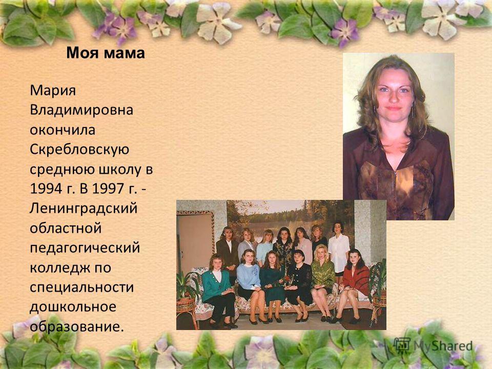 Моя мама Мария Владимировна окончила Скребловскую среднюю школу в 1994 г. В 1997 г. - Ленинградский областной педагогический колледж по специальности дошкольное образование.