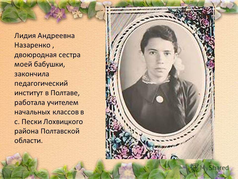 Лидия Андреевна Назаренко, двоюродная сестра моей бабушки, закончила педагогический институт в Полтаве, работала учителем начальных классов в с. Пески Лохвицкого района Полтавской области.
