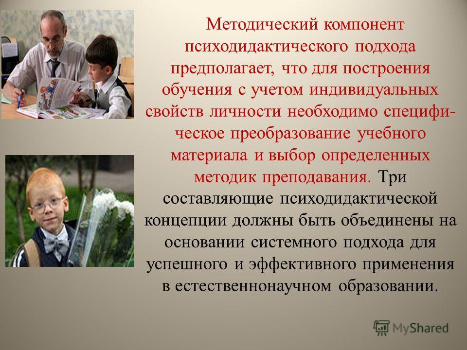Методический компонент психодидактического подхода предполагает, что для построения обучения с учетом индивидуальных свойств личности необходимо специфи ческое преобразование учебного материала и выбор определенных методик преподавания. Три сост