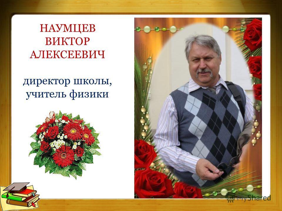 НАУМЦЕВ ВИКТОР АЛЕКСЕЕВИЧ директор школы, учитель физики