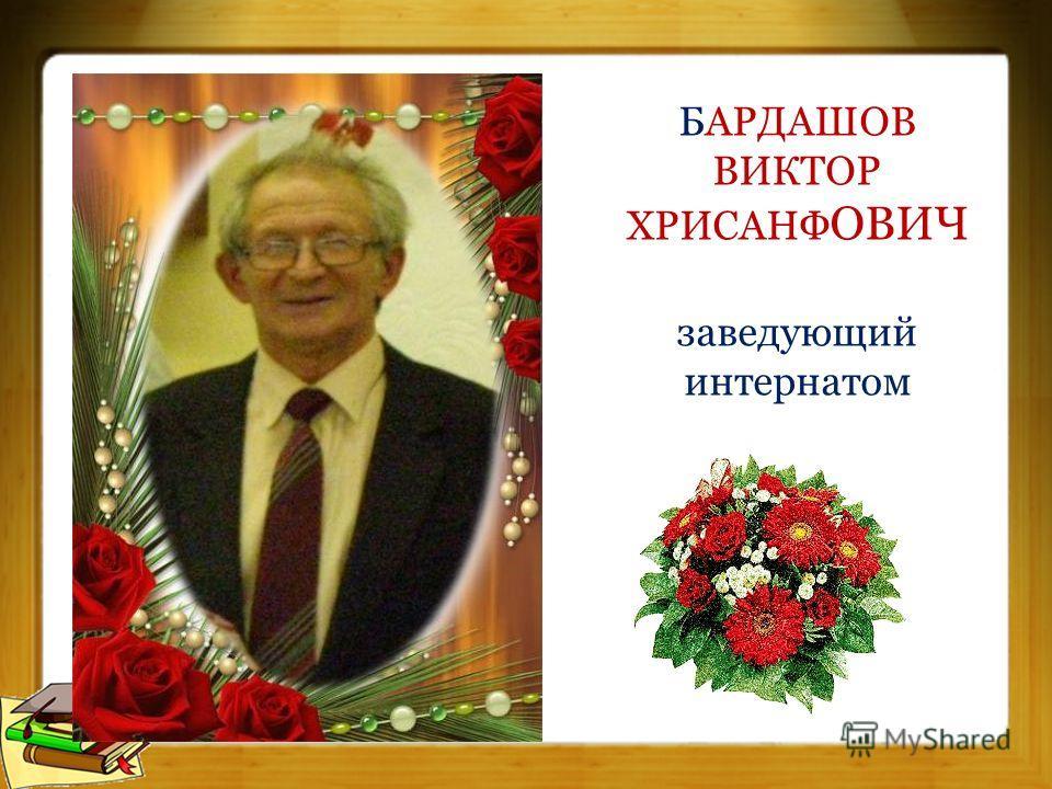 БАРДАШОВ ВИКТОР ХРИСАНФ ОВИЧ заведующий интернатом