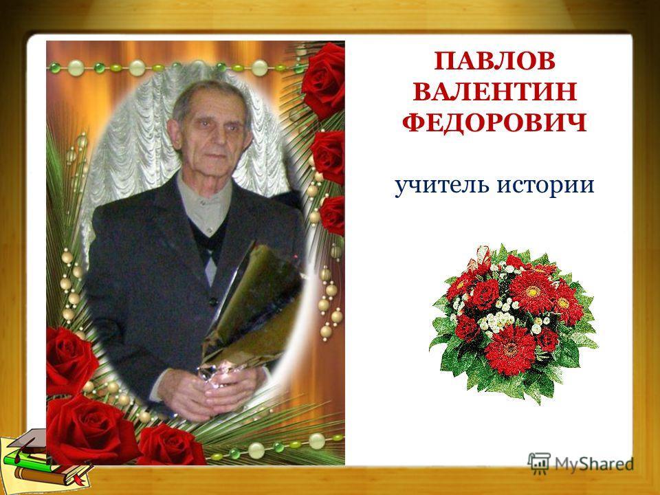 ПАВЛОВ ВАЛЕНТИН ФЕДОРОВИЧ учитель истории