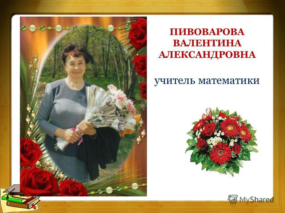 ПИВОВАРОВА ВАЛЕНТИНА АЛЕКСАНДРОВНА учитель математики