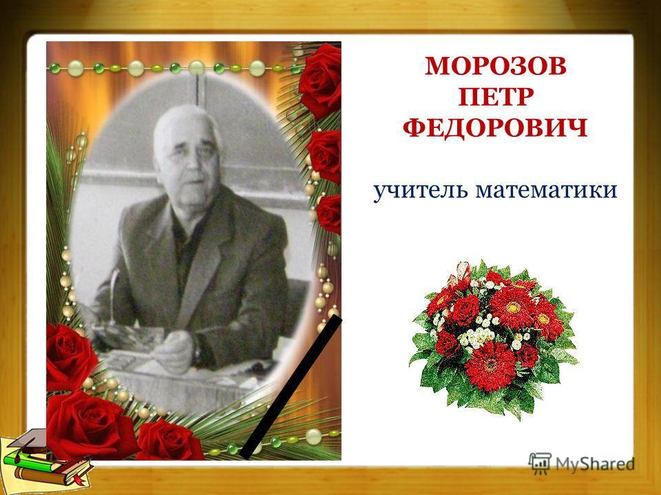 МОРОЗОВ ПЕТР ФЕДОРОВИЧ учитель математики
