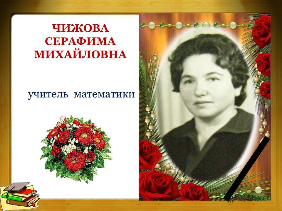 ЧИЖОВА СЕРАФИМА МИХАЙЛОВНА учитель математики