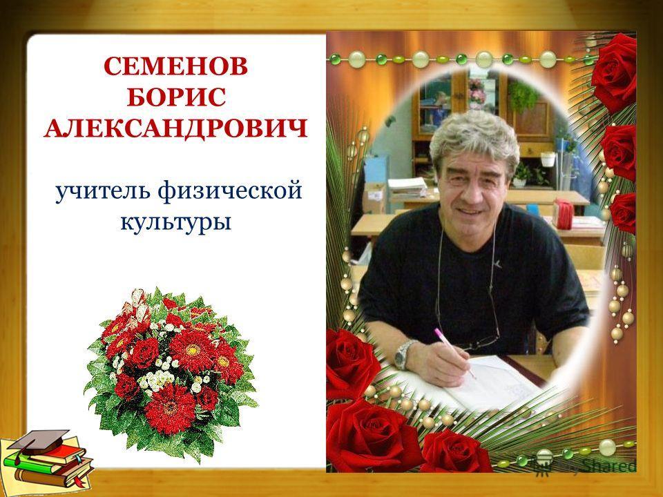 СЕМЕНОВ БОРИС АЛЕКСАНДРОВИЧ учитель физической культуры