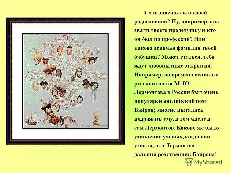 А что знаешь ты о своей родословной? Ну, например, как звали твоего прадедушку и кто он был по профессии? Или какова девичья фамилия твоей бабушки? Может статься, тебя ждут любопытные открытия. Например, во времена великого русского поэта М. Ю. Лермо