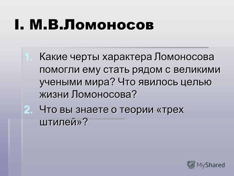I. М.В.Ломоносов 1.К акие черты характера Ломоносова помогли ему стать рядом с великими учеными мира? Что явилось целью жизни Ломоносова? 2.Ч то вы знаете о теории «трех штилей»?