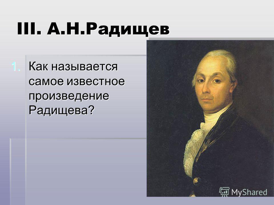 III. А.Н.Радищев 1.Как называется самое известное произведение Радищева?