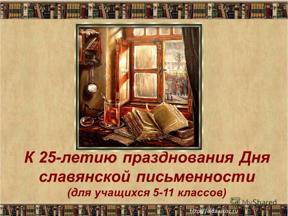 К 25-летию празднования Дня славянской письменности (для учащихся 5-11 классов)