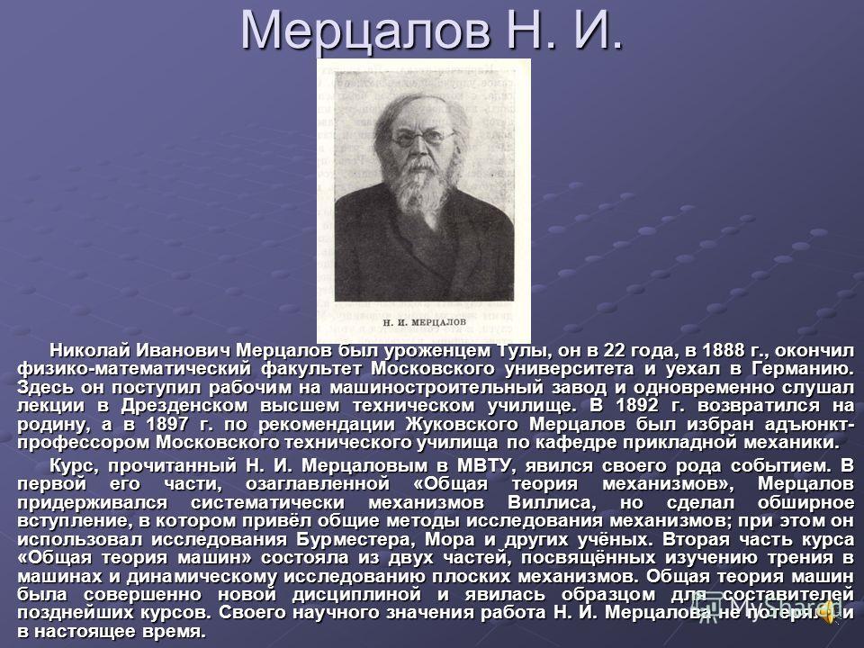 Мерцалов Н. И. Николай Иванович Мерцалов был уроженцем Тулы, он в 22 года, в 1888 г., окончил физико-математический факультет Московского университета и уехал в Германию. Здесь он поступил рабочим на машиностроительный завод и одновременно слушал лек