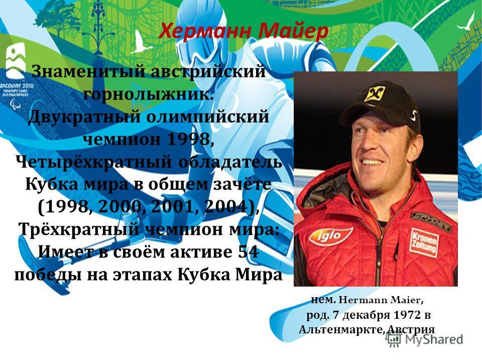 Херманн Майер Знаменитый австрийский горнолыжник. Двукратный олимпийский чемпион 1998, Четырёхкратный обладатель Кубка мира в общем зачёте (1998, 2000, 2001, 2004), Трёхкратный чемпион мира : Имеет в своём активе 54 победы на этапах Кубка Мира нем. H