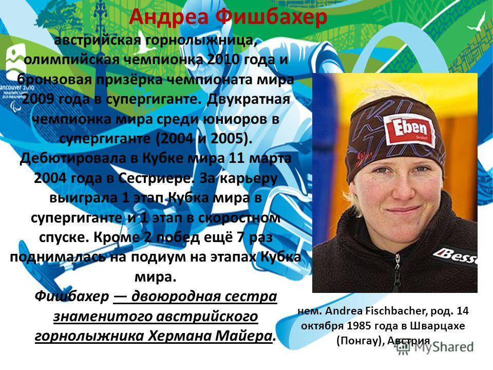 Андреа Фишбахер австрийская горнолыжница, олимпийская чемпионка 2010 года и бронзовая призёрка чемпионата мира 2009 года в супергиганте. Двукратная чемпионка мира среди юниоров в супергиганте (2004 и 2005). Дебютировала в Кубке мира 11 марта 2004 год