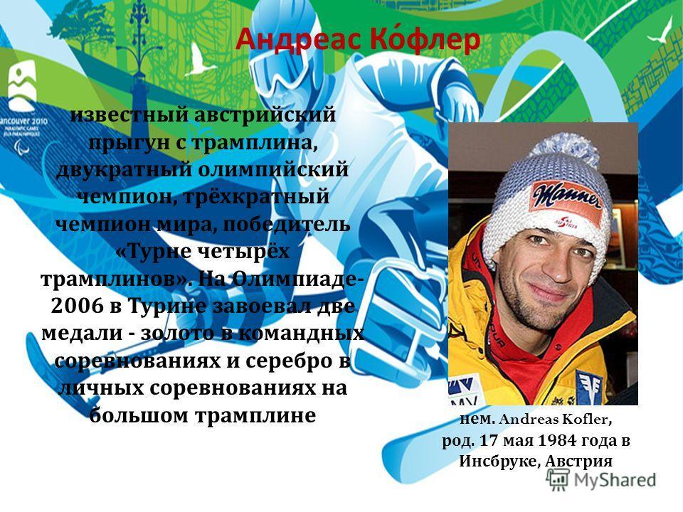 Андреас Кофлер известный австрийский прыгун с трамплина, двукратный олимпийский чемпион, трёхкратный чемпион мира, победитель « Турне четырёх трамплинов ». На Олимпиаде - 2006 в Турине завоевал две медали - золото в командных соревнованиях и серебро