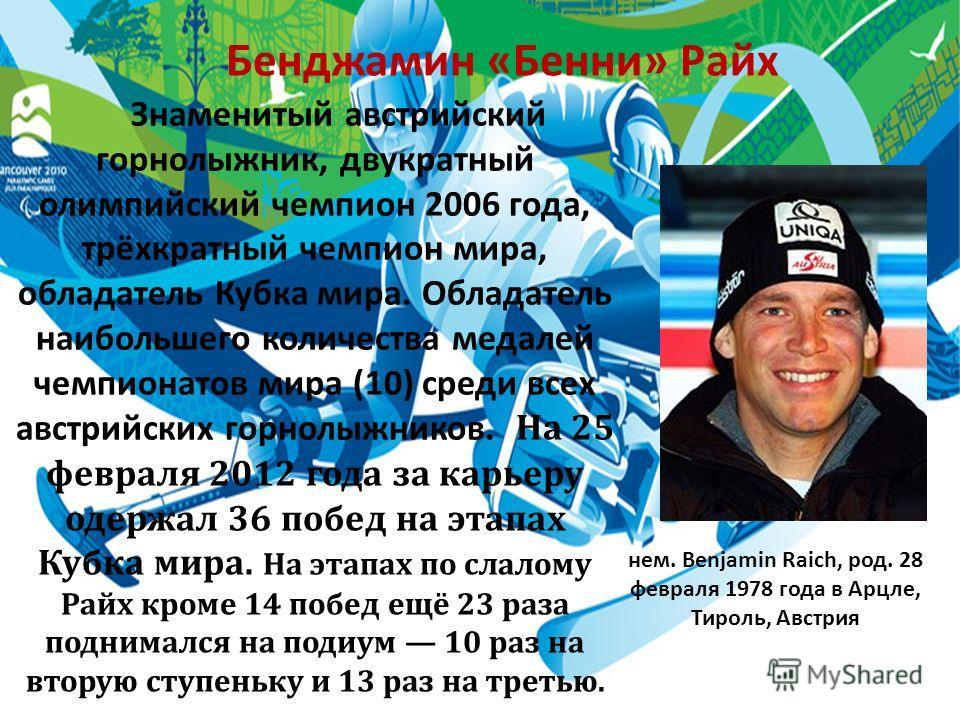 Бенджамин «Бенни» Райх Знаменитый австрийский горнолыжник, двукратный олимпийский чемпион 2006 года, трёхкратный чемпион мира, обладатель Кубка мира. Обладатель наибольшего количества медалей чемпионатов мира (10) среди всех австрийских горнолыжников