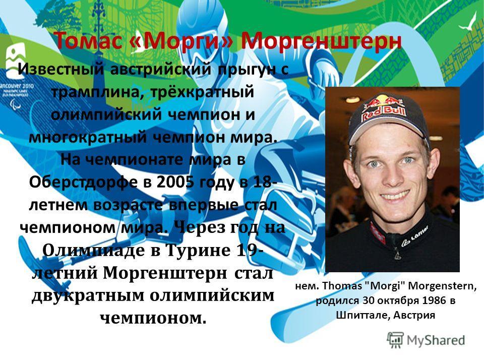 Томас «Морги» Моргенштерн Известный австрийский прыгун с трамплина, трёхкратный олимпийский чемпион и многократный чемпион мира. На чемпионате мира в Оберстдорфе в 2005 году в 18- летнем возрасте впервые стал чемпионом мира. Через год на Олимпиаде в