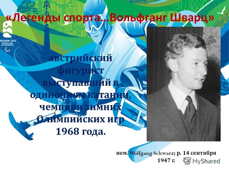 « Легенды спорта … Вольфганг Шварц » австрийский фигурист выступавший в одиночном катании, чемпион зимних Олимпийских игр 1968 года. нем. Wolfgang Schwarz; р. 14 сентября 1947 г.