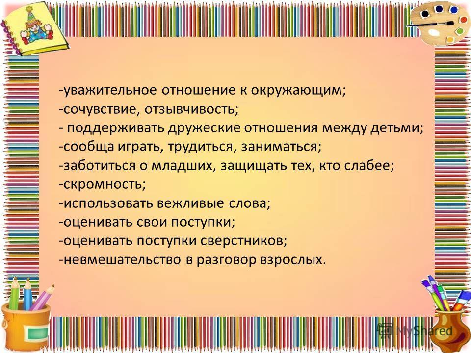 -уважительное отношение к окружающим; -сочувствие, отзывчивость; - поддерживать дружеские отношения между детьми; -сообща играть, трудиться, заниматься; -заботиться о младших, защищать тех, кто слабее; -скромность; -использовать вежливые слова; -оцен