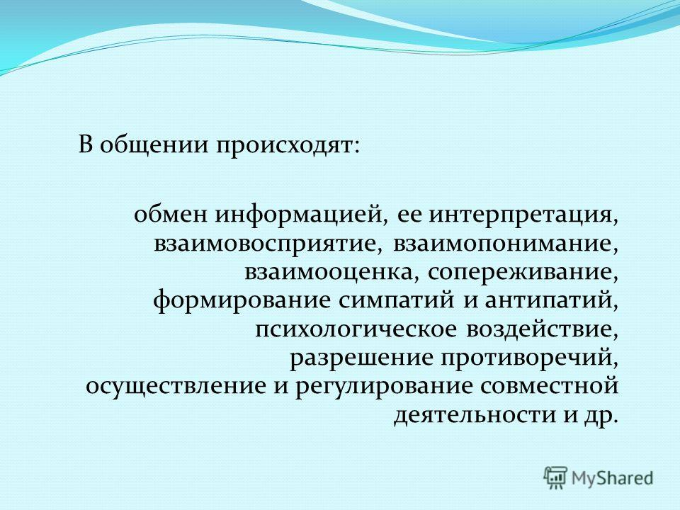 В общении происходят: обмен информацией, ее интерпретация, взаимовосприятие, взаимопонимание, взаимооценка, сопереживание, формирование симпатий и антипатий, психологическое воздействие, разрешение противоречий, осуществление и регулирование совместн